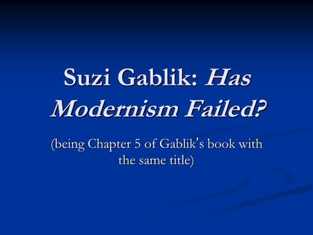 Suzi Gablik: Has Modernism Failed? (being Chapter 5 of Gablik ' s book with the same title)