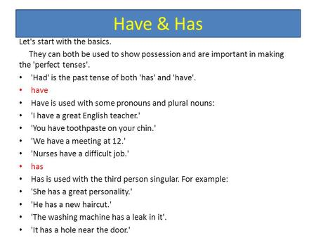 Have & Has Let's start with the basics. They can both be used to show possession and are important in making the 'perfect tenses'. 'Had' is the past tense.