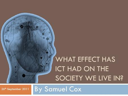 WHAT EFFECT HAS ICT HAD ON THE SOCIETY WE LIVE IN? By Samuel Cox 26 th September 2011.