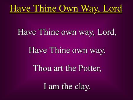 Have Thine Own Way, Lord Have Thine own way, Lord, Have Thine own way.