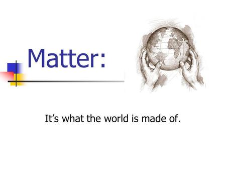 Matter: It's what the world is made of. What is matter? Matter is anything that has mass and takes up space.