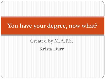 Created by M.A.P.S. Krista Durr You have your degree, now what?