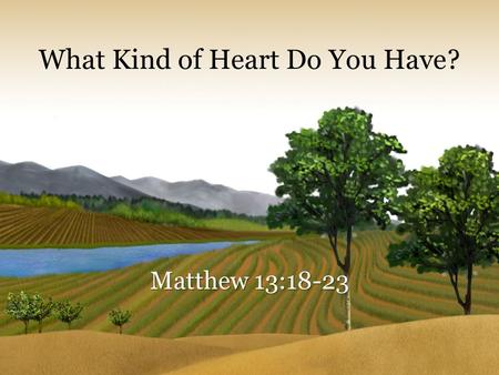 What Kind of Heart Do You Have? Matthew 13:18-23.