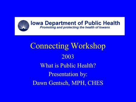 Connecting Workshop 2003 What is Public Health? Presentation by: Dawn Gentsch, MPH, CHES.