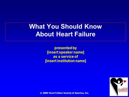 © 2008 Heart Failure Society of America, Inc. What You Should Know About Heart Failure presented by [insert speaker name] as a service of [insert institution.