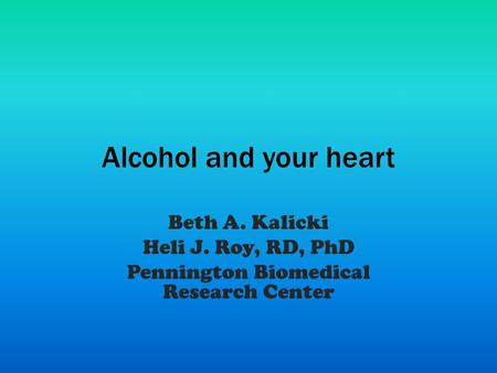Alcohol and your heart Beth A. Kalicki Heli J. Roy, RD, PhD Pennington Biomedical Research Center.