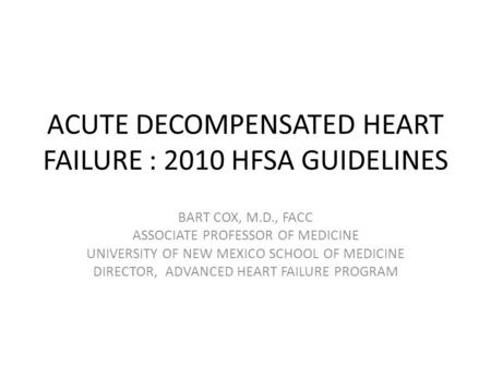 ACUTE DECOMPENSATED HEART FAILURE : 2010 HFSA GUIDELINES BART COX, M.D., FACC ASSOCIATE PROFESSOR OF MEDICINE UNIVERSITY OF NEW MEXICO SCHOOL OF MEDICINE.