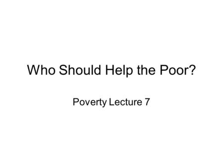 Who Should Help the Poor? Poverty Lecture 7. Today's Topic Who Should Help the Poor? Why bother with this topic? –Can we Justify government intervention.