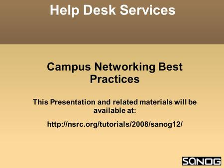 Campus Networking Best Practices This Presentation and related materials will be available at:  Help Desk Services.