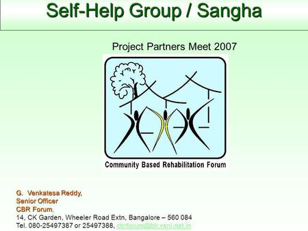 Self-Help Group / Sangha G. Venkatesa Reddy, Senior Officer CBR Forum, 14, CK Garden, Wheeler Road Extn, Bangalore – 560 084 Tel. 080-25497387 or 25497388,