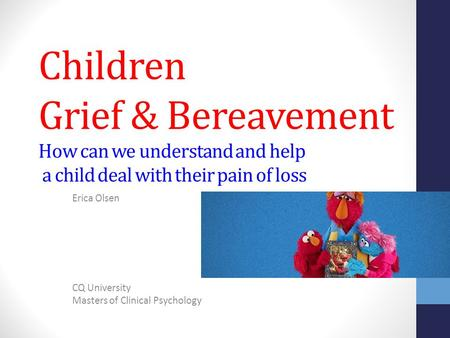 Children Grief & Bereavement How can we understand and help a child deal with their pain of loss Erica Olsen CQ University Masters of Clinical Psychology.