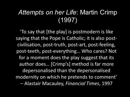Attempts on her Life: Martin Crimp (1997) 'To say that [the play] is postmodern is like saying that the Pope is Catholic; it is also post- civilisation,
