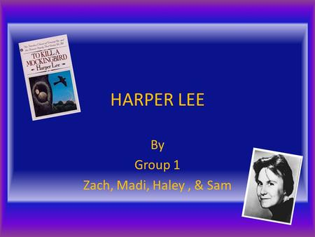 HARPER LEE By Group 1 Zach, Madi, Haley, & Sam. When and where was Harper Lee born? What was her family like? Harper Lee was born in Monroeville, Alabama.