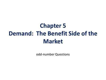 Chapter 5 Demand: The Benefit Side of the Market odd-number Questions.