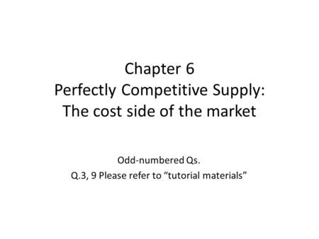 "Chapter 6 Perfectly Competitive Supply: The cost side of the market Odd-numbered Qs. Q.3, 9 Please refer to ""tutorial materials"""