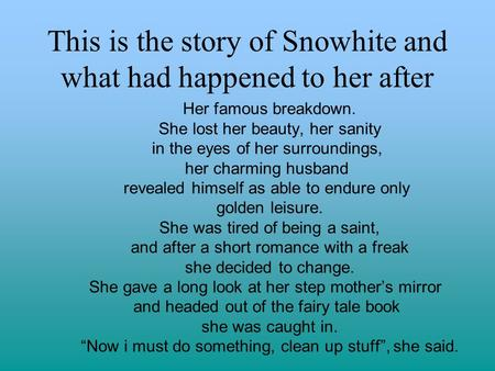 This is the story of Snowhite and what had happened to her after Her famous breakdown. She lost her beauty, her sanity in the eyes of her surroundings,