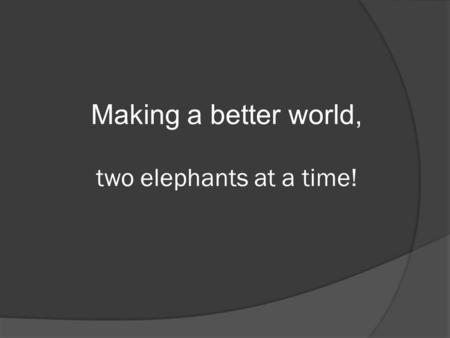 Making a better world, two elephants at a time!. Elephants World - A Sanctuary  Elephants World is a sanctuary for rescued, old, abused and handicapped.