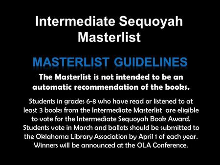 Students in grades 6-8 who have read or listened to at least 3 books from the Intermediate Masterlist are eligible to vote for the Intermediate Sequoyah.