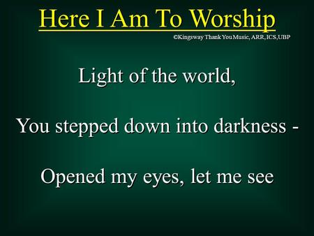 Here I Am To Worship Light of the world, You stepped down into darkness - Opened my eyes, let me see Light of the world, You stepped down into darkness.