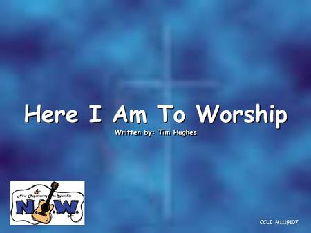 Here I Am To Worship Written by: Tim Hughes Here I Am To Worship Written by: Tim Hughes CCLI #1119107.