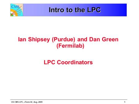 US CMS LPC, JTerm-IV, Aug. 20091 Intro to the LPC Ian Shipsey (Purdue) and Dan Green (Fermilab) LPC Coordinators.