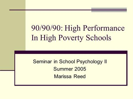 90/90/90: High Performance In High Poverty Schools Seminar in School Psychology II Summer 2005 Marissa Reed.