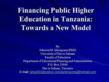 Financing Public Higher Education in Tanzania: Towards a New Model By Johnson M. Ishengoma (PhD) University of Dar es Salaam Faculty of Education Department.