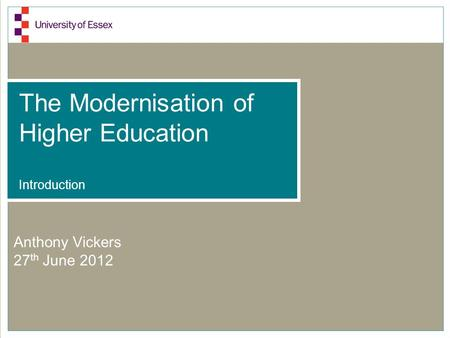 The Modernisation of Higher Education Introduction Anthony Vickers 27 th June 2012.