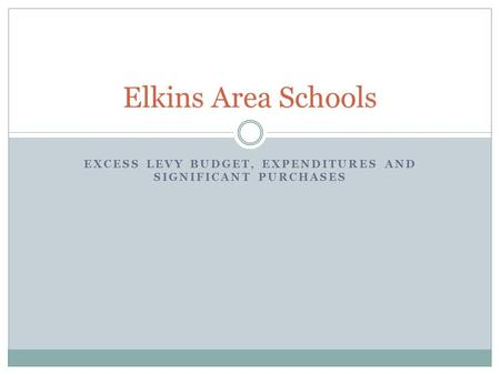 EXCESS LEVY BUDGET, EXPENDITURES AND SIGNIFICANT PURCHASES Elkins Area Schools.