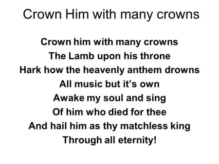 Crown Him with many crowns Crown him with many crowns The Lamb upon his throne Hark how the heavenly anthem drowns All music but it's own Awake my soul.