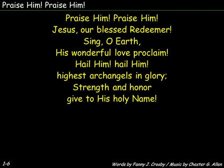 1-6 Praise Him! Jesus, our blessed Redeemer! Sing, O Earth, His wonderful love proclaim! Hail Him! hail Him! highest archangels in glory; Strength and.