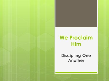 We Proclaim Him Discipling One Another. First, some vocabulary Disciple: A person who has committed to following and becoming like Jesus Christ. (Mark.