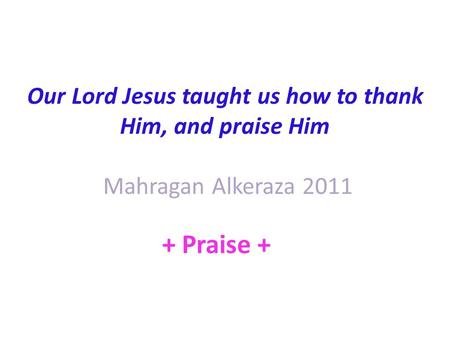 Our Lord Jesus taught us how to thank Him, and praise Him Mahragan Alkeraza 2011 + Praise +