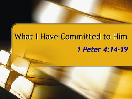 What I Have Committed to Him 1 Peter 4:14-19. 2 Christians Suffering for Faith 1 Peter Distressed by various trials, 1:6 Distressed by various trials,