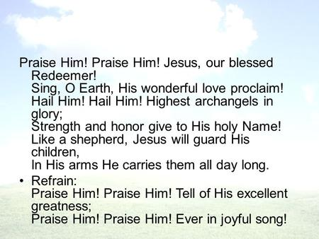 Praise Him! Praise Him! Jesus, our blessed Redeemer! Sing, O Earth, His wonderful love proclaim! Hail Him! Hail Him! Highest archangels in glory; Strength.
