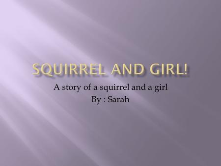 A story of a squirrel and a girl By : Sarah. A happy (happy in relative terms…) little squirrel lived in a beautiful Oak tree in Africa, but the little.
