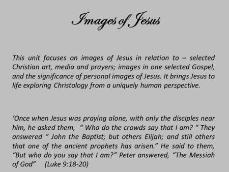 This unit focuses on images of Jesus in relation to – selected Christian art, media and prayers; images in one selected Gospel, and the significance of.