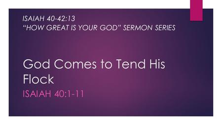"God Comes to Tend His Flock ISAIAH 40:1-11 ISAIAH 40-42:13 ""HOW GREAT IS YOUR GOD"" SERMON SERIES."