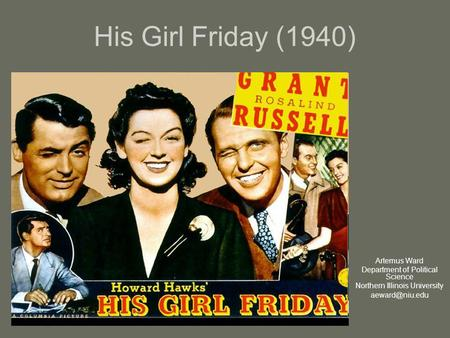 His Girl Friday (1940) Artemus Ward Department of Political Science Northern Illinois University