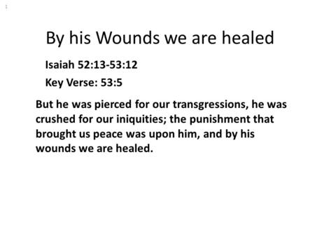 By his Wounds we are healed Isaiah 52:13-53:12 Key Verse: 53:5 But he was pierced for our transgressions, he was crushed for our iniquities; the punishment.