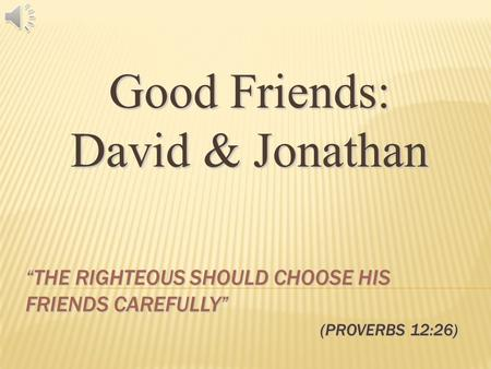 "Good Friends: David & Jonathan ""THE RIGHTEOUS SHOULD CHOOSE HIS FRIENDS CAREFULLY"" (PROVERBS 12:26)"