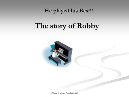 Classification : Confidential He played his Best!! The story of Robby He played his Best!! The story of Robby.
