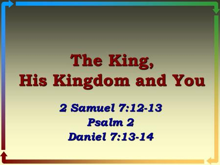 The King, His Kingdom and You 2 Samuel 7:12-13 Psalm 2 Daniel 7:13-14.