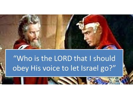 """Who is the LORD that I should obey His voice to let Israel go?"""