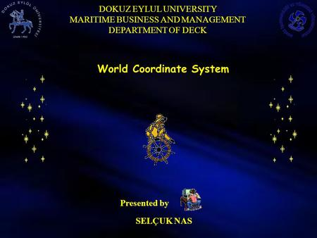 DOKUZ EYLUL UNIVERSITY MARITIME BUSINESS AND MANAGEMENT DEPARTMENT OF DECK SELÇUK NAS Presented by World Coordinate System.