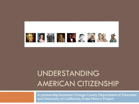 UNDERSTANDING AMERICAN CITIZENSHIP A partnership between Orange County Department of Education and University of California, Irvine History Project.