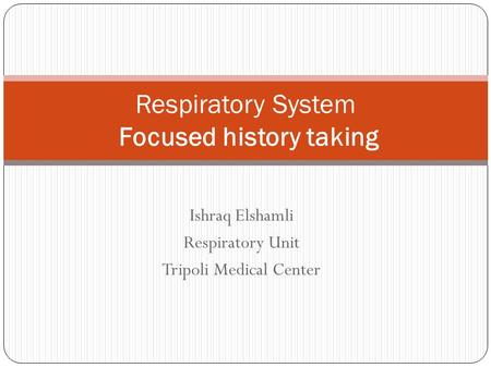Ishraq Elshamli Respiratory Unit Tripoli Medical Center Respiratory System Focused history taking.