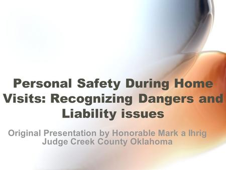 Personal Safety During Home Visits: Recognizing Dangers and Liability issues Original Presentation by Honorable Mark a Ihrig Judge Creek County Oklahoma.