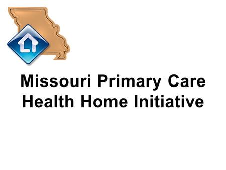 Missouri Primary Care Health Home Initiative. Agenda What is a Primary Care Health/Medical Home? Overview of Section 2703 of the Affordable Care Act Overview.