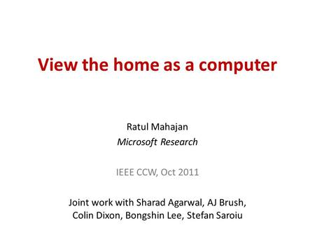 View the home as a computer Ratul Mahajan Microsoft Research IEEE CCW, Oct 2011 Joint work with Sharad Agarwal, AJ Brush, Colin Dixon, Bongshin Lee, Stefan.